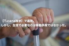 「T-cane独歩」で退院。しかし、生活で必要なのは移動手段ではなかった。
