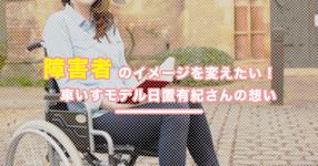 障害者のイメージを変えたい 車いすモデル日置有紀さんの想い