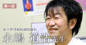 第一回:命と向き合っている人をリハビリする【市立伊丹病院副技師長(理学療法士)| 永嶋 道浩先生】
