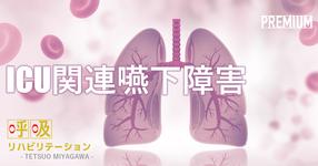ICU関連嚥下障害について  ~抜管後の嚥下障害は、約50%存在する~|宮川哲夫先生