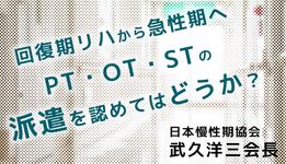 【回復期リハから急性期病院へ】PT・OT・STの派遣を認めてはどうか|日慢協 武久会長