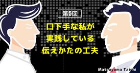 第5回:口下手な私が実践している伝えかたの工夫   松山太士先生