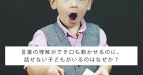 言葉の理解ができ口も動かせるのに、話せない子どもがいるのはなぜか?