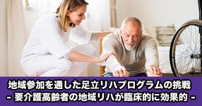 【東北大学】地域参加を通した足立リハビリテーションプログラムの挑戦 - 要介護高齢者の地域リハビリテーションが臨床的に効果的 -