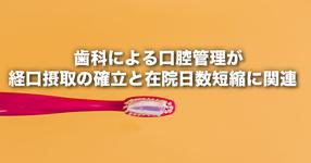 「 歯科による口腔管理が経口摂取の確立と在院日数短縮に関連 」 ― 高齢肺炎入院患者に対する歯科管理は有効である ―