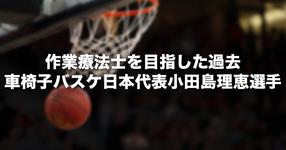 作業療法士を目指した過去|車椅子バスケ女子日本代表 小田島理恵選手